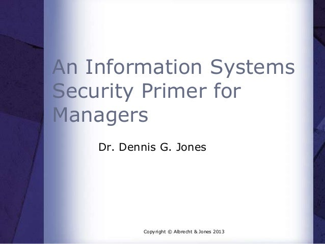An Information Systems Security Primer for Managers Dr. Dennis G. Jones  Copyright © Albrecht & Jones 2013