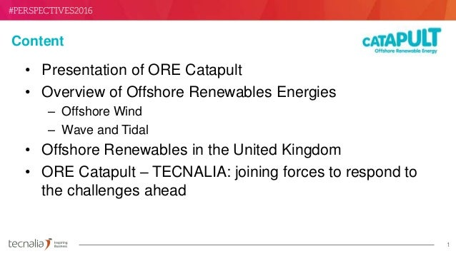 1 Content • Presentation of ORE Catapult • Overview of Offshore Renewables Energies – Offshore Wind – Wave and Tidal • Off...