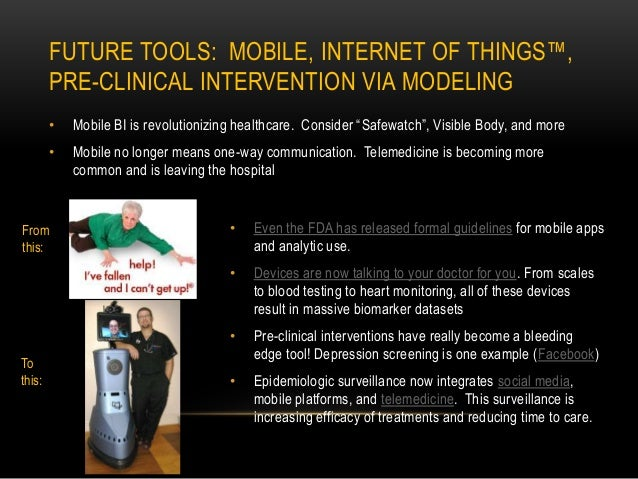 FUTURE TOOLS: MOBILE, INTERNET OF THINGS™, PRE-CLINICAL INTERVENTION VIA MODELING • Mobile BI is revolutionizing healthcar...