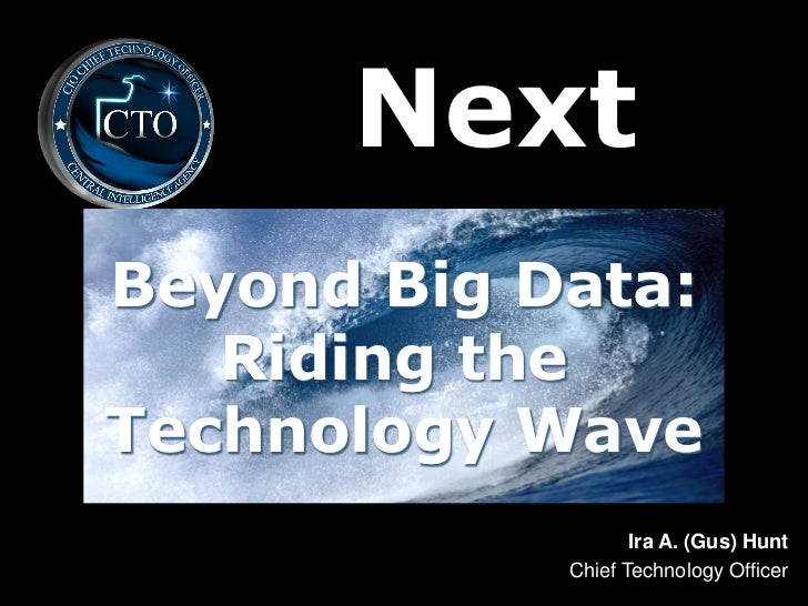 NextBeyond Big Data:   Riding theTechnology Wave                   Ira A. (Gus) Hunt            Chief Technology Officer
