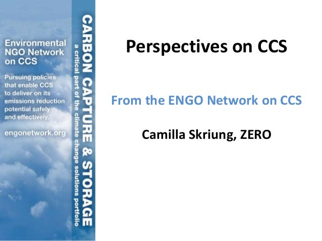 Perspectives on CCSFrom the ENGO Network on CCS    Camilla Skriung, ZERO