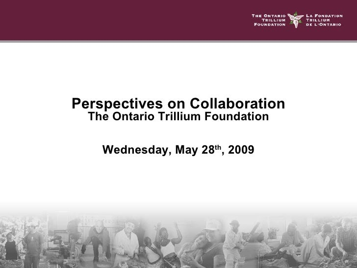 Perspectives on Collaboration The Ontario Trillium Foundation Wednesday, May 28 th , 2009