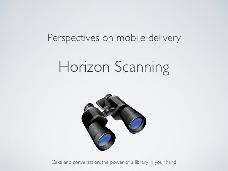 Perspectives on mobile delivery	    Horizon Scanning	 Cake and conversation: the power of a library in your hand
