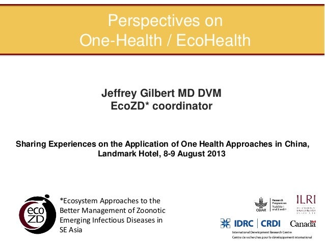 Perspectives on One-Health / EcoHealth Jeffrey Gilbert MD DVM EcoZD* coordinator  Sharing Experiences on the Application o...