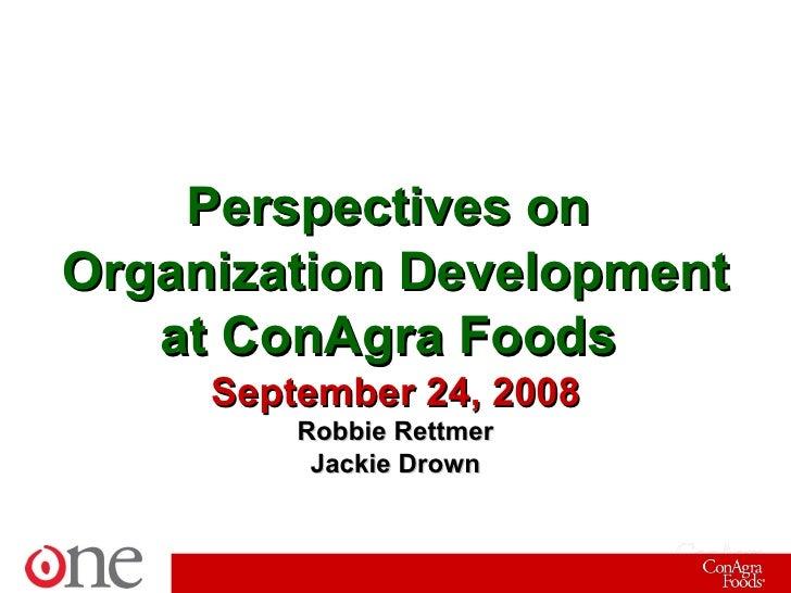 Perspectives on  Organization Development at ConAgra Foods  September 24, 2008 Robbie Rettmer Jackie Drown