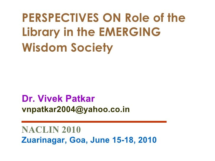 PERSPECTIVES ON Role of the Library in the EMERGING Wisdom Society   Dr. Vivek Patkar [email_address] NACLIN 2010 Zuarinag...