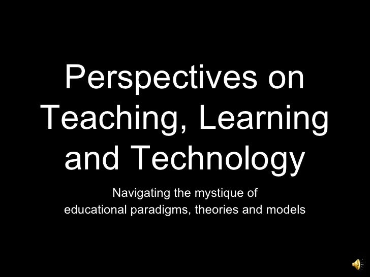 Perspectives on Teaching, Learning and Technology Navigating the mystique of educational paradigms, theories and models