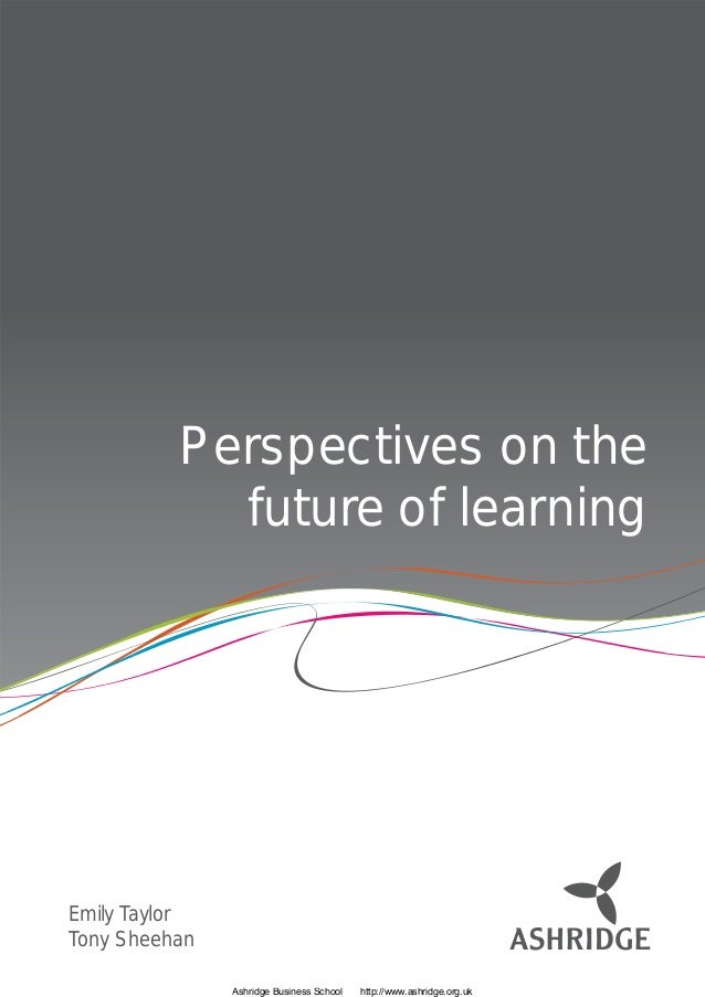 Perspectives on the            future of learningEmily TaylorTony Sheehan               Ashridge Business School   http://...