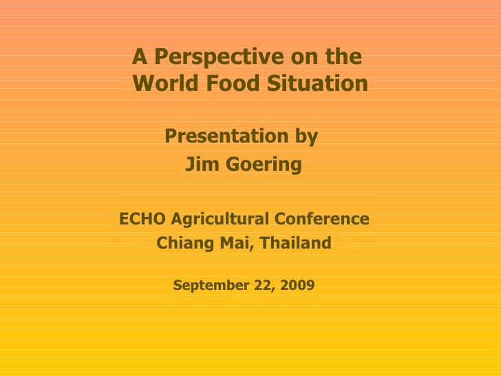 A Perspective on the  World Food Situation Presentation by  Jim Goering ECHO Agricultural Conference Chiang Mai, Thailand ...