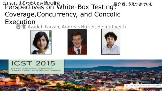 Perspectives on White-Box Testing: Coverage,Concurrency, and Concolic Execution 著者 Azadeh Farzan, Andreas Holzer, Helmut V...