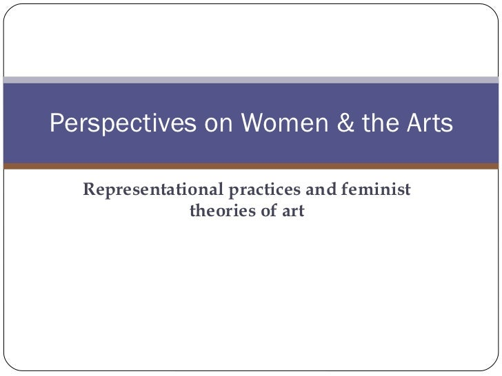 Representational practices and feminist theories of art Perspectives on Women & the Arts