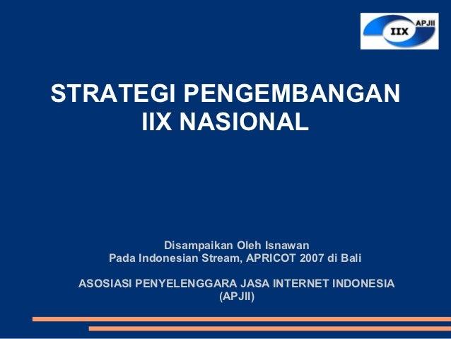 STRATEGI PENGEMBANGAN      IIX NASIONAL              Disampaikan Oleh Isnawan     Pada Indonesian Stream, APRICOT 2007 di ...