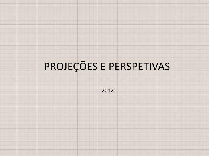 PROJEÇÕES E PERSPETIVAS          2012