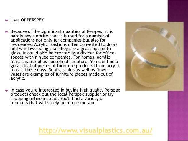    Uses Of PERSPEX   Because of the significant qualities of Perspex, it is    hardly any surprise that it is used for a...