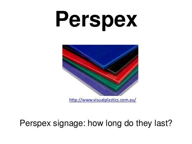 Perspex            http://www.visualplastics.com.au/Perspex signage: how long do they last?