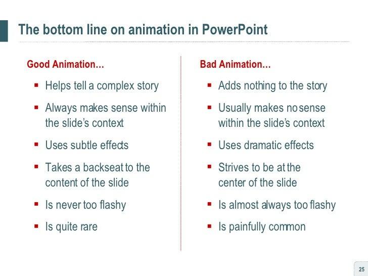 The bottom line on animation in PowerPoint <ul><li>Good Animation… </li></ul><ul><ul><li>Helps tell a complex story </li><...