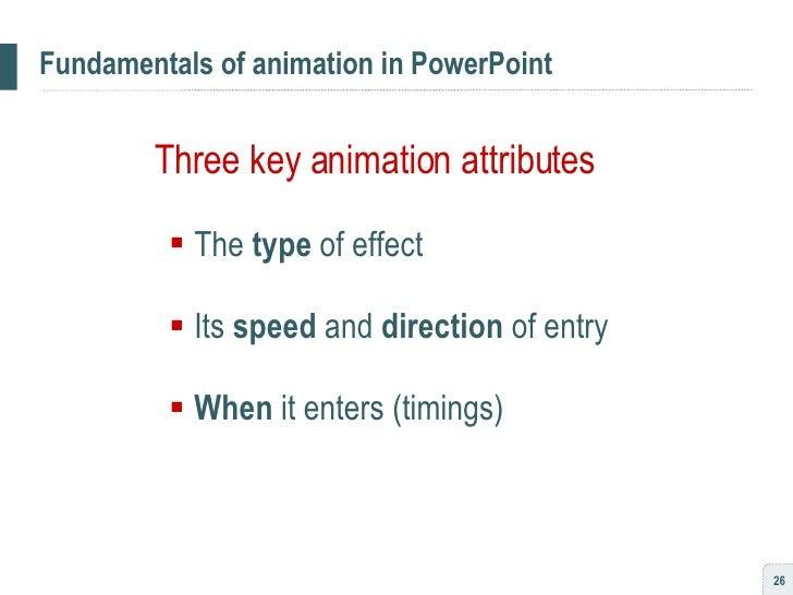 Fundamentals of animation in PowerPoint <ul><li>Three key animation attributes </li></ul><ul><ul><li>The  type  of effect ...