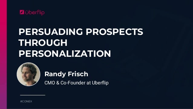 PERSUADING PROSPECTS THROUGH PERSONALIZATION #CONEX Randy Frisch CMO & Co-Founder at Uberflip