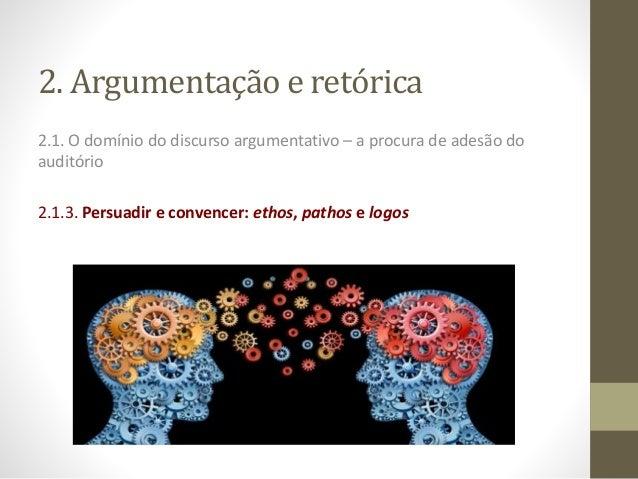 2. Argumentação e retórica 2.1. O domínio do discurso argumentativo – a procura de adesão do auditório 2.1.3. Persuadir e ...
