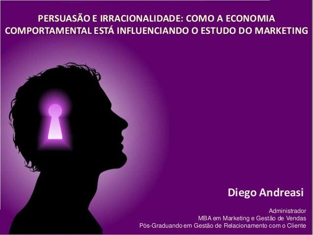 PERSUASÃO E IRRACIONALIDADE: COMO A ECONOMIA COMPORTAMENTAL ESTÁ INFLUENCIANDO O ESTUDO DO MARKETING Administrador MBA em ...