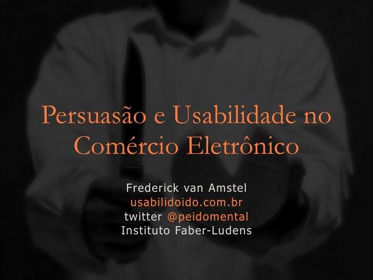 Persuasão e Usabilidade no    Comércio Eletrônico         Frederick van Amstel          usabilidoido.com.br         twitte...