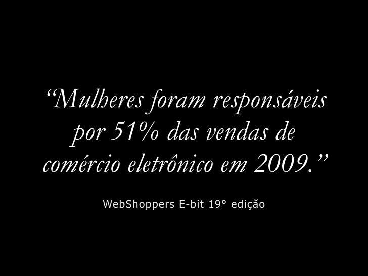 """""""Mulheres foram responsáveis    por 51% das vendas de comércio eletrônico em 2009.""""       WebShoppers E-bit 19° edição"""
