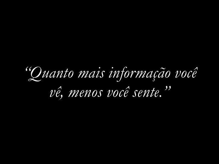 """""""Quanto mais informação você    vê, menos você sente."""""""