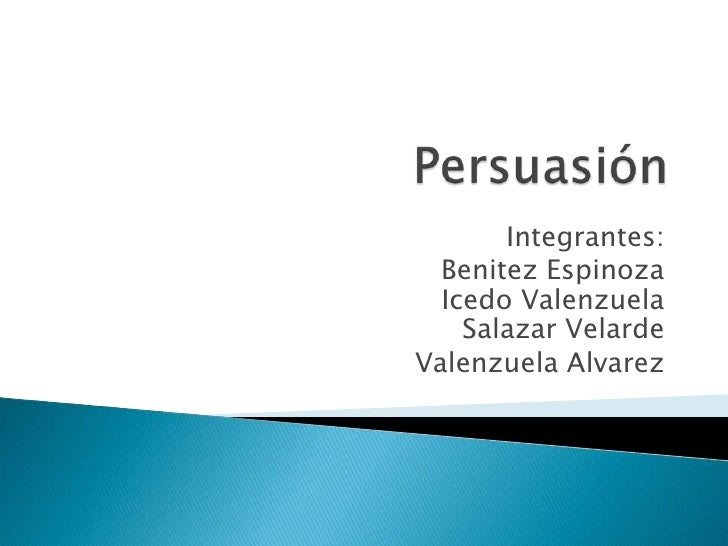 Persuasión <br />Integrantes:<br />Benitez EspinozaIcedo ValenzuelaSalazar Velarde<br />Valenzuela Alvarez<br />