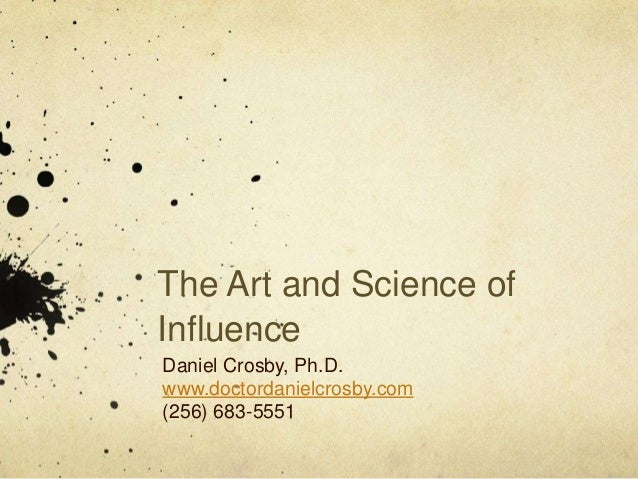 The Art and Science of Influence Daniel Crosby, Ph.D. www.doctordanielcrosby.com (256) 683-5551