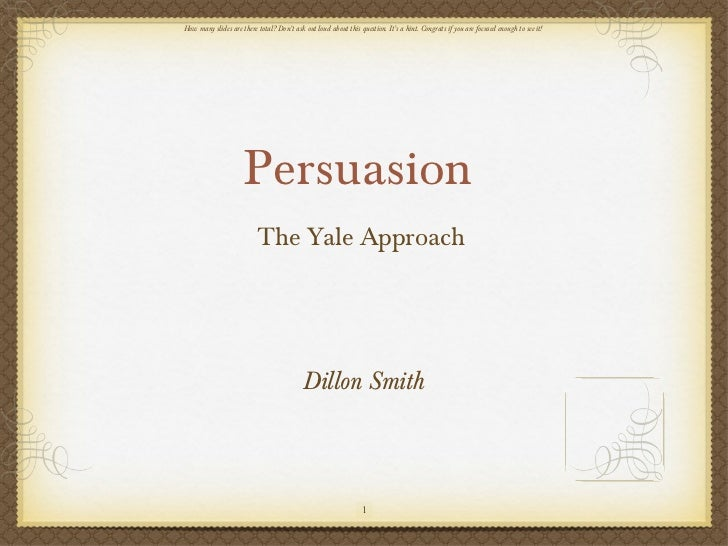 Persuasion  <ul><li>The Yale Approach  </li></ul>Dillon Smith How many slides are there total? Don't ask out loud about th...