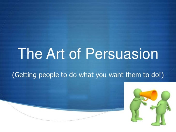 The Art of Persuasion(Getting people to do what you want them to do!)                                              S