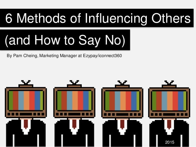 6 Methods of Influencing Others By Pam Cheing, Marketing Manager at Ezypay/iconnect360 (and How to Say No) 2015