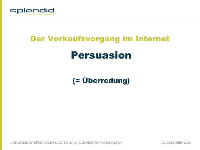 Der Verkaufsvorgang im Internet  Persuasion (= Überredung)  © SPLENDID INTERNET GMBH & CO. KG 2013, ALLE RECHTE VORBEHALTE...
