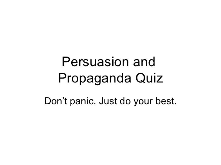 Persuasion and   Propaganda QuizDon't panic. Just do your best.