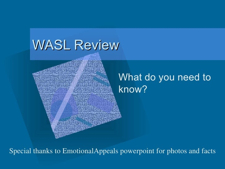 WASL Review What do you need to know? Special thanks to EmotionalAppeals powerpoint for photos and facts