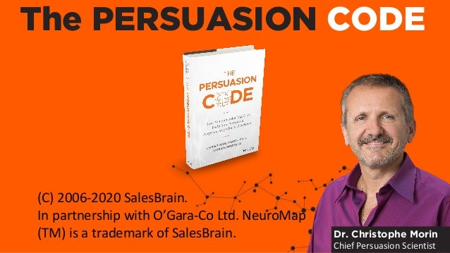 The PERSUASION CODE Dr. Christophe Morin Chief Persuasion Scientist (C) 2006-2020 SalesBrain. In partnership with O'Gara-C...