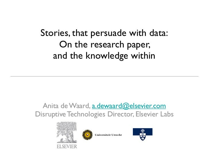 Stories, that persuade with data:      On the research paper,    and the knowledge within  Anita de Waard, a.dewaard@elsev...