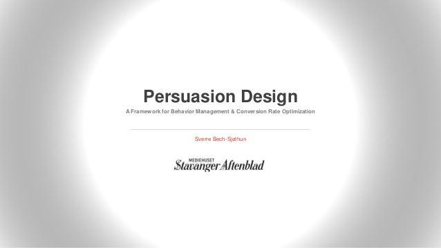 Persuasion Design A Framework for Behavior Management & Conversion Rate Optimization Sverre Bech-Sjøthun