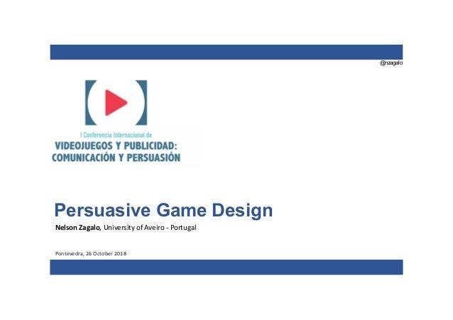 @nzagalo Persuasive Game Design Nelson Zagalo, University of Aveiro - Portugal Pontevedra, 26 October 2018