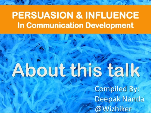 PERSUASION & INFLUENCEIn Communication DevelopmentAbout this talkCompiled By:Deepak Nanda@Wizhiker