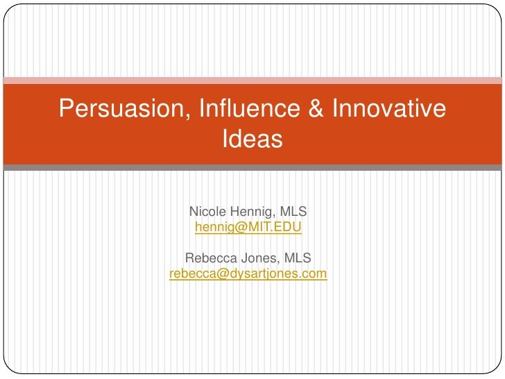 Nicole Hennig, MLS<br />hennig@MIT.EDU<br />Rebecca Jones, MLS<br />rebecca@dysartjones.com<br />Persuasion, Influence & I...