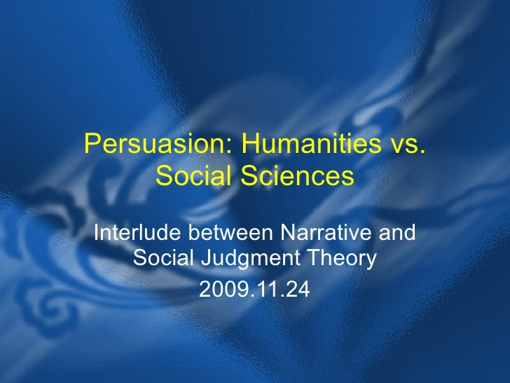 Persuasion: Humanities vs. Social Sciences Interlude between Narrative and Social Judgment Theory 2009.11.24