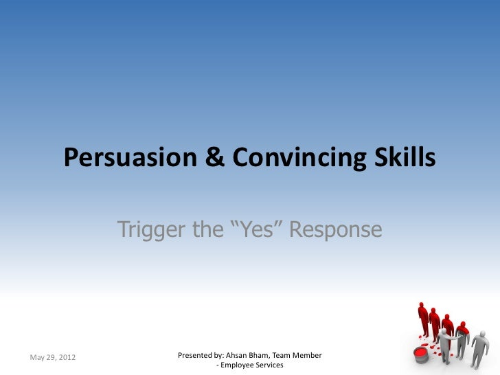 "Persuasion & Convincing Skills               Trigger the ""Yes"" ResponseMay 29, 2012        Presented by: Ahsan Bham, Team ..."