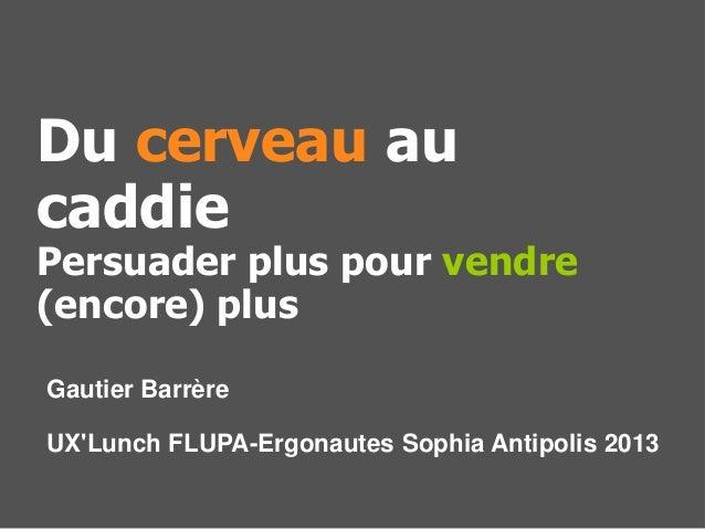 Gautier BarrèreUXLunch FLUPA-Ergonautes Sophia Antipolis 2013Du cerveau aucaddiePersuader plus pour vendre(encore) plus