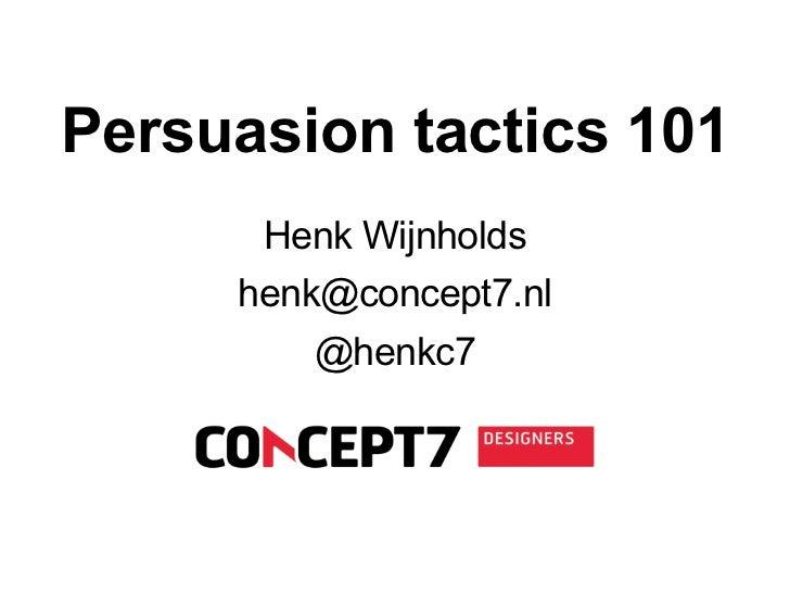 Persuasive design      Persuasion tactics 101                     Henk Wijnholds                 henk@concept7.nl         ...