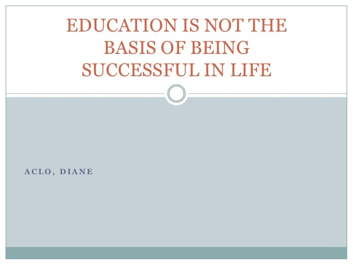 EDUCATION IS NOT THE         BASIS OF BEING       SUCCESSFUL IN LIFEACLO, DIANE