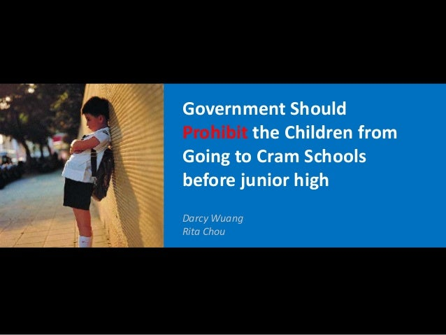 Government ShouldProhibit the Children fromGoing to Cram Schoolsbefore junior highDarcy WuangRita Chou