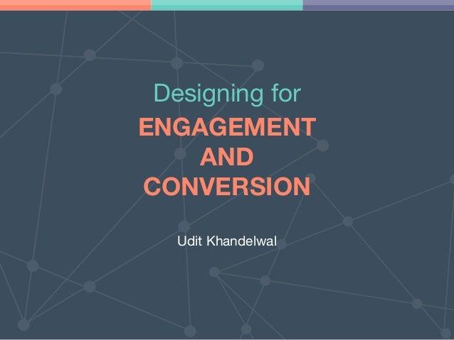 ENGAGEMENT AND CONVERSION Designing for Udit Khandelwal
