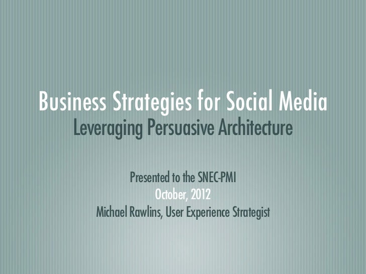 Business Strategies for Social Media    Leveraging Persuasive Architecture               Presented to the SNEC-PMI        ...