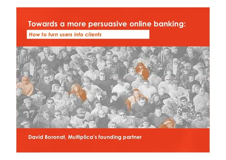 Towards a more persuasive online banking: How to turn users into clients     David Boronat, Multiplica's founding partner ...